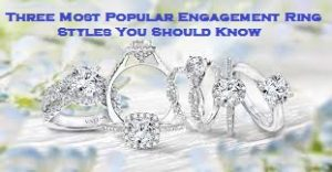 Three Most Popular Engagement Ring Styles You Should Know